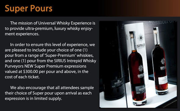 The mission of Universal Whisky Experience is to provide ultra-premium, luxury whisky enjoyment experiences. In order to ensure this level of experience, we are pleased to include your choice of one (1) pour from a range of 'Super-Premium' whiskies, and one (1) pour from the SIRIUS Intrepid Whisky Purveyors NEW Super Premium expressions valued at $300.00 per pour and above, in the cost of each ticket. We also encourage that all attendees sample their choice of Super pour upon arrival as each expression is in limited supply.