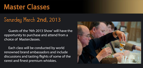 Guests of the 'Nth 2013 Show' will have the opportunity to purchase and attend from a choice of Masterclasses. Each class will be conducted by world-renowned brand ambassadors and include discussions and tasting flights of some of the rarest and finest premium whiskies.